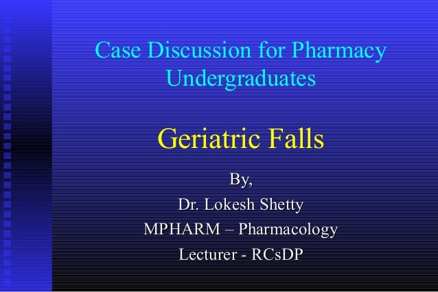 Case Discussion for Pharmacy      Undergraduates     Geriatric Falls              By,       Dr. Lokesh Shetty    MPHARM – ...