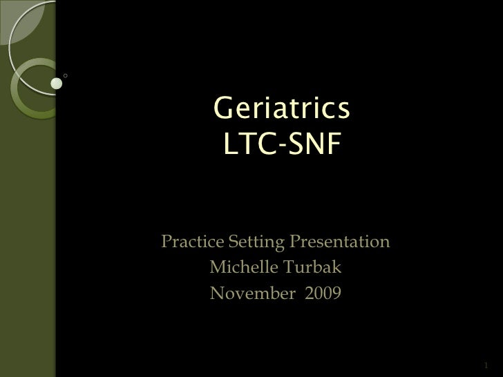 Geriatrics       LTC-SNF   Practice Setting Presentation       Michelle Turbak       November 2009                        ...