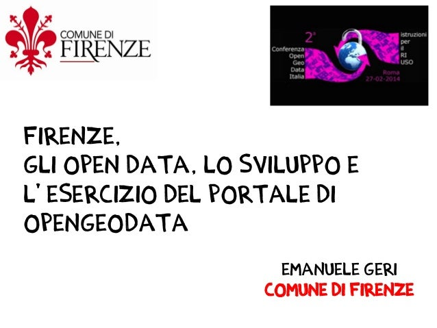Firenze, gli open data, LO sviluppo e l' esercizio del portale di OpenGeoData Emanuele Geri Comune di Firenze