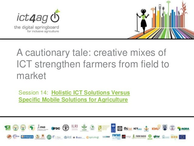 A cautionary tale: creative mixes of ICT strengthen farmers from field to market Session 14: Holistic ICT Solutions Versus...