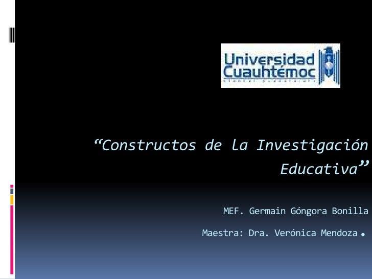 """""""Constructos de la Investigación Educativa"""" MEF. Germain Góngora BonillaMaestra: Dra. Verónica Mendoza. <br />"""