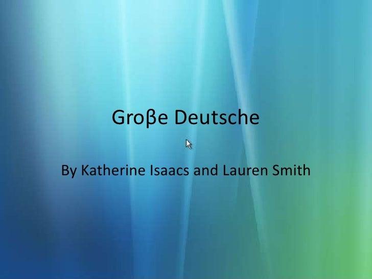 Groβe Deutsche<br />By Katherine Isaacs and Lauren Smith<br />