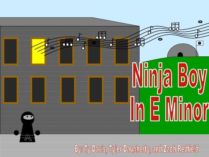 Ninja Boy In E Minor By: Ty Davis, Tyler Daugherty, and Zach Redfield