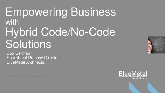 Empowering BusinesswithHybrid Code/No-CodeSolutionsBob GermanSharePoint Practice DirectorBlueMetal Architects