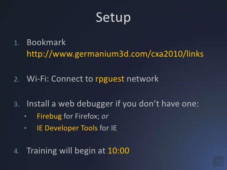 Setup<br />Bookmarkhttp://www.germanium3d.com/cxa2010/links<br />Wi-Fi: Connect to rpguest network<br />Install a web debu...