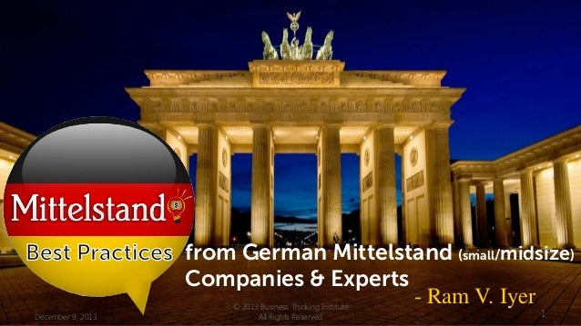from German Mittelstand (small/midsize) Companies & Experts - Ram V. Iyer December 9, 2013  © 2013 Business Thinking Insti...