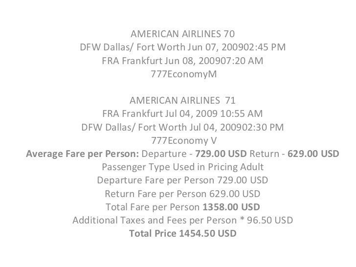 AMERICAN AIRLINES 70  DFW Dallas/ Fort Worth Jun 07, 200902:45PM  FRA Frankfurt Jun 08, 200907:20AM  777EconomyM AMERICA...
