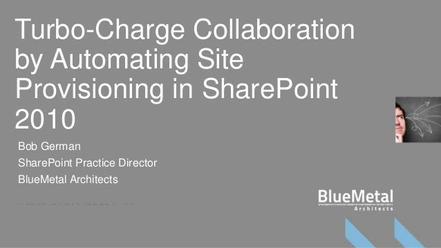 Turbo-Charge Collaborationby Automating SiteProvisioning in SharePoint2010Bob GermanSharePoint Practice DirectorBlueMetal ...