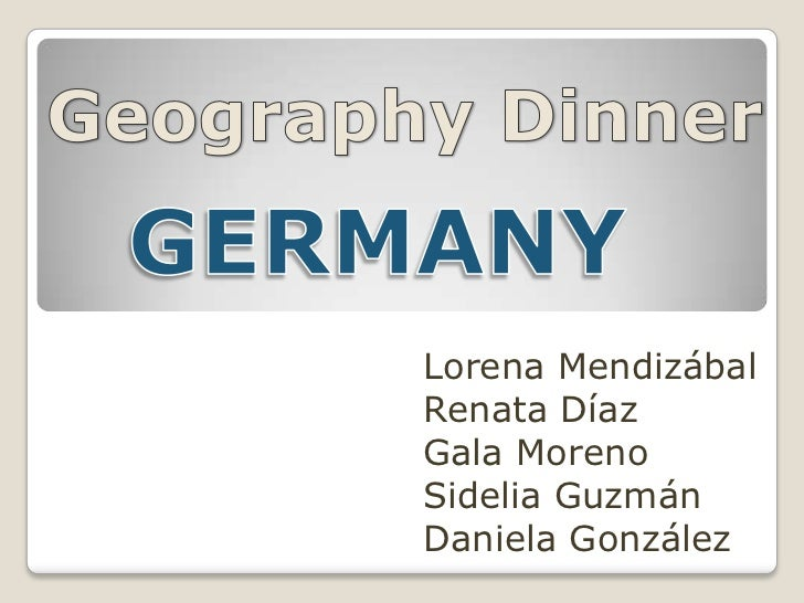 GeographyDinner<br />GERMANY<br />Lorena Mendizábal<br />Renata Díaz<br />Gala Moreno<br />Sidelia Guzmán<br />Daniela Gon...