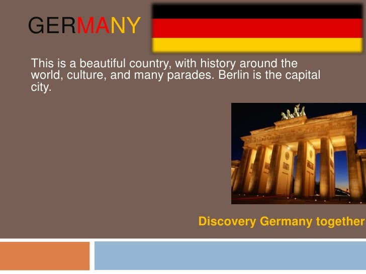 GERMANYThis is a beautiful country, with history around theworld, culture, and many parades. Berlin is the capitalcity.   ...
