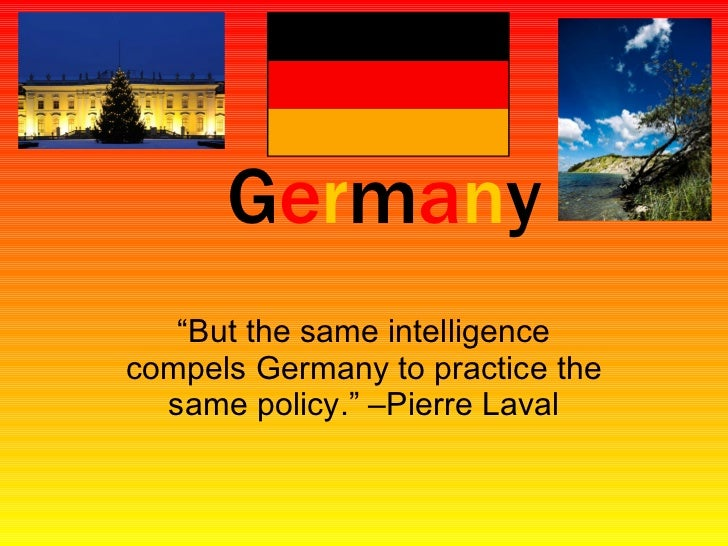 "G e r m a n y ""But the same intelligence compels Germany to practice the same policy."" –Pierre Laval"