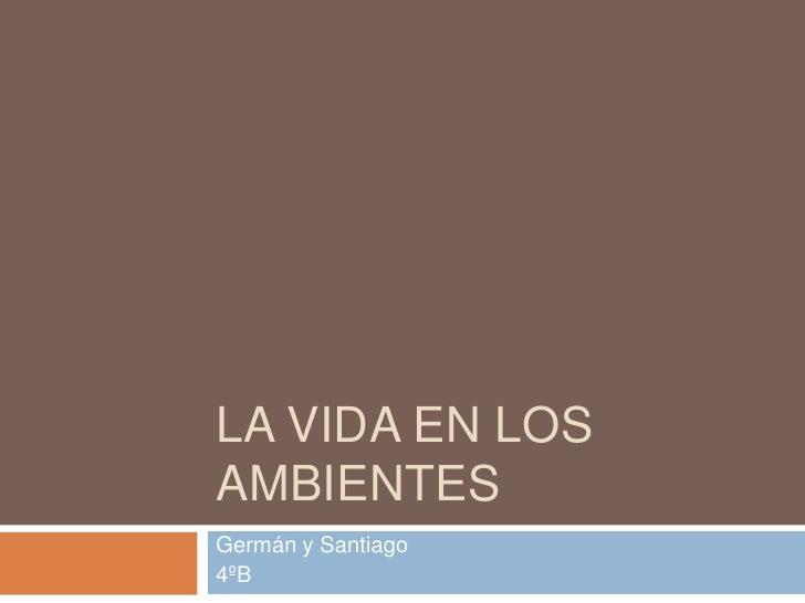 La vida en los ambientes<br />Germán y Santiago<br />4ºB<br />