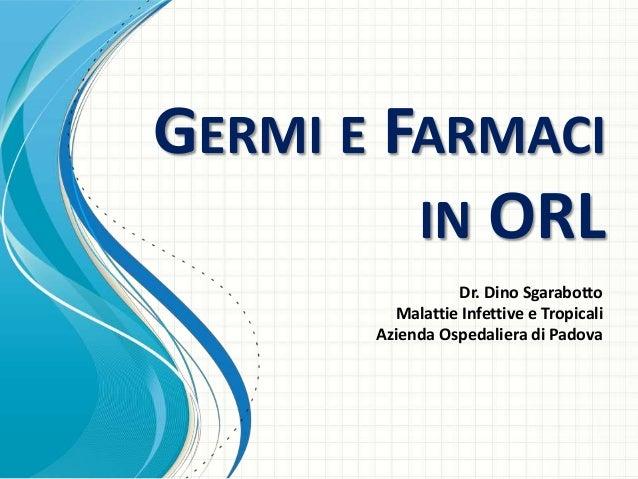 GERMI E FARMACI IN ORL Dr. Dino Sgarabotto Malattie Infettive e Tropicali Azienda Ospedaliera di Padova