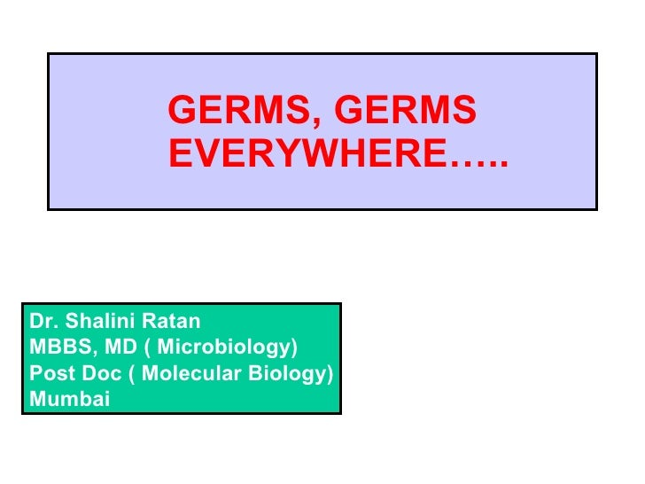 GERMS, GERMS   EVERYWHERE….. Dr. Shalini Ratan MBBS, MD ( Microbiology) Post Doc ( Molecular Biology) Mumbai