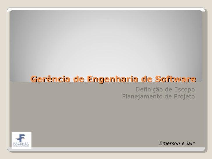 Gerência de Engenharia de Software Definição de Escopo Planejamento de Projeto Emerson e Jair