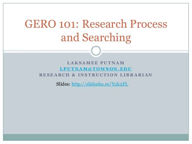 GERO 101: Research Process     and Searching         LAKSAMEE PUTNAM       LPUTNAM@TOWSON.EDU  RESEARCH & INSTRUCTION LIBR...