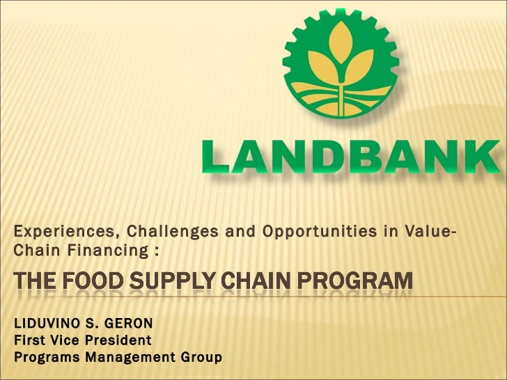 Experiences, Challenges and Opportunities in Value-Chain Financing : LIDUVINO S. GERON First Vice President Programs Manag...