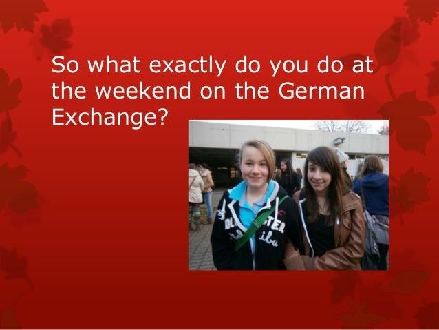 So what exactly do you do atthe weekend on the GermanExchange?