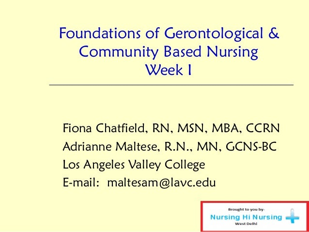 Foundations of Gerontological & Community Based Nursing Week I Fiona Chatfield, RN, MSN, MBA, CCRN Adrianne Maltese, R.N.,...