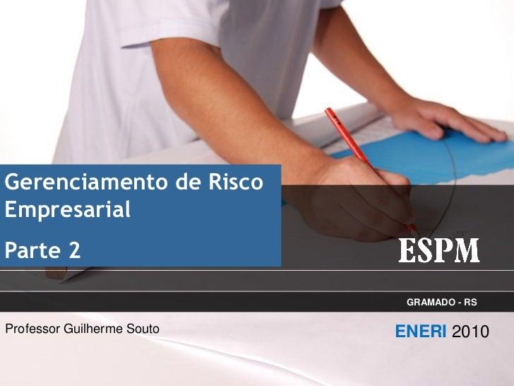 Gerenciamento de RiscoEmpresarialParte 2                             GRAMADO - RSProfessor Guilherme Souto   ENERI 2010