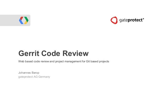 Gerrit Code Review Web based code review and project management for Git based projects Johannes Barop gateprotect AG Germa...