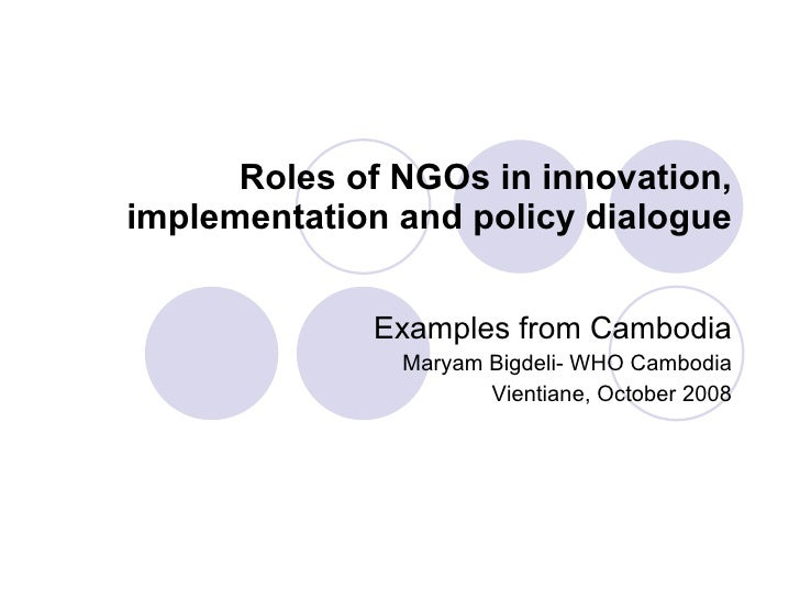 Roles of NGOs in innovation, implementation and policy dialogue Examples from Cambodia Maryam Bigdeli- WHO Cambodia Vienti...