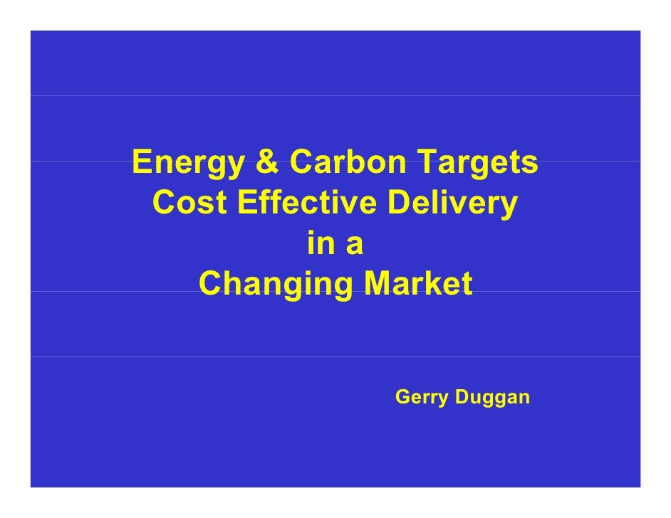 Energy & Carbon Targets  Cost Effective Delivery           in a    Changing Market                  Gerry Duggan