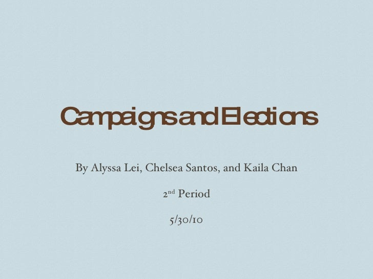 Campaigns and Elections By Alyssa Lei, Chelsea Santos, and Kaila Chan 2 nd  Period 5/30/10