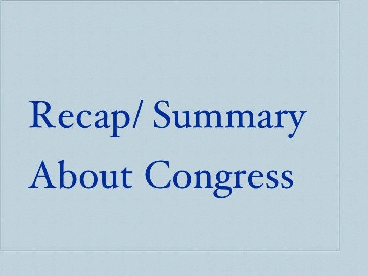 <ul><ul><li>Recap/ Summary  </li></ul></ul><ul><ul><li>About Congress </li></ul></ul>