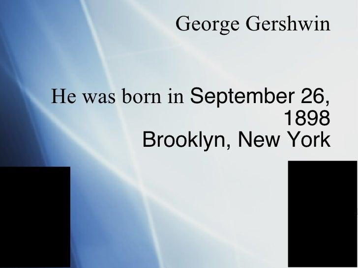 George Gershwin  He was born in  September 26, 1898 Brooklyn, New York