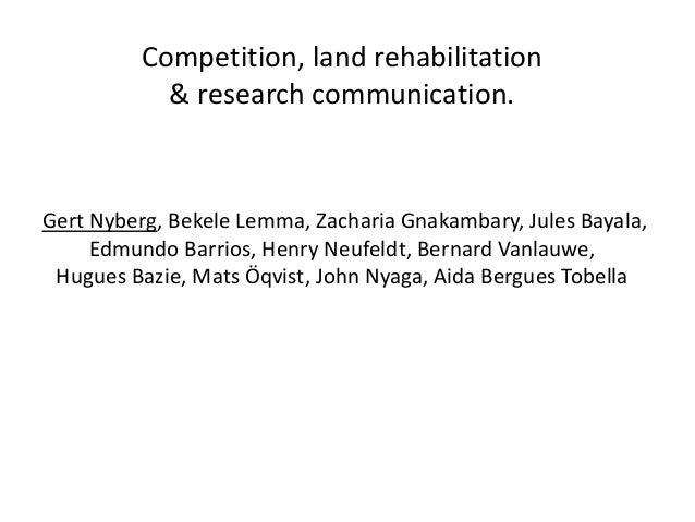 Competition, land rehabilitation & research communication. Gert Nyberg, Bekele Lemma, Zacharia Gnakambary, Jules Bayala, E...