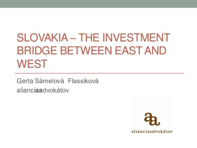 SLOVAKIA – THE INVESTMENT BRIDGE BETWEEN EAST AND WEST Gerta Sámelová Flassiková alianciaadvokátov