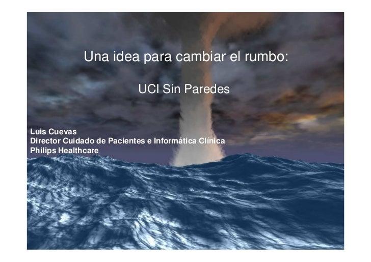 Una idea para cambiar el rumbo:                            UCI Sin ParedesLuis CuevasDirector Cuidado de Pacientes e Infor...