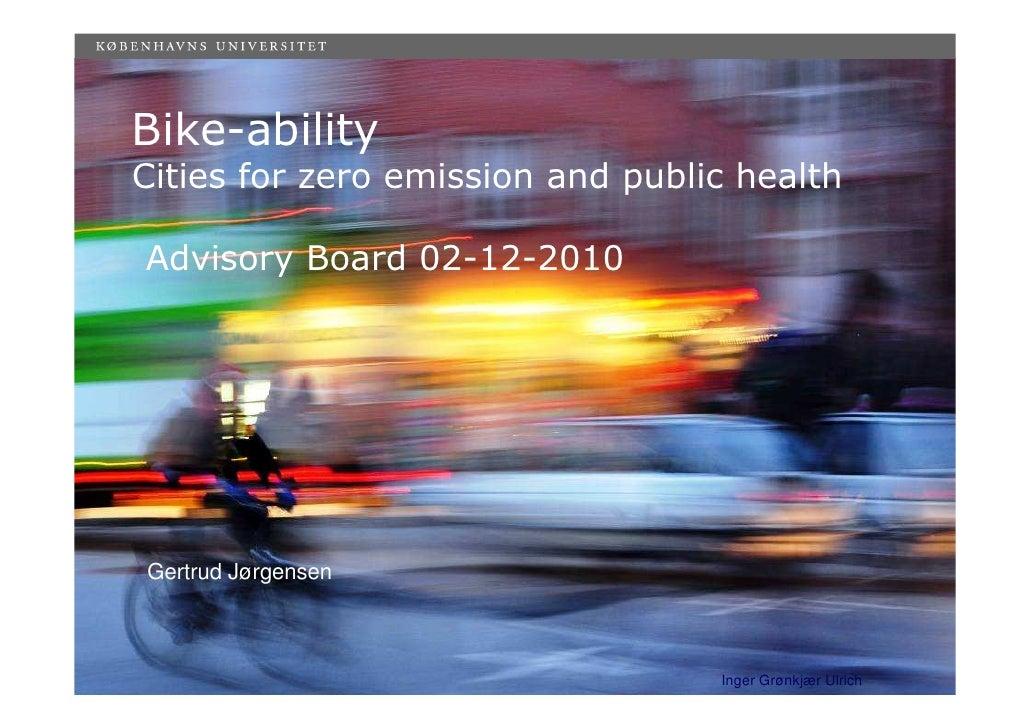Bike-abilityCities for zero emission and public healthAdvisory Board 02-12-2010Gertrud Jørgensen                          ...