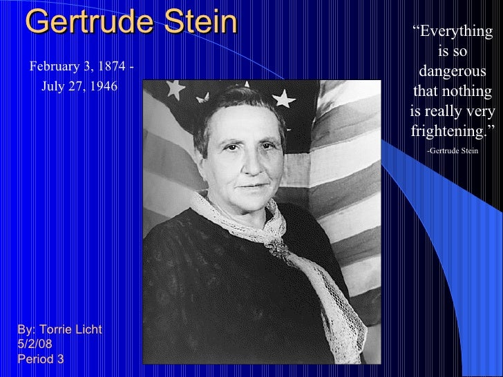 "Gertrude Stein By: Torrie Licht 5/2/08 Period 3 "" Everything is so dangerous that nothing is really very frightening."" -Ge..."