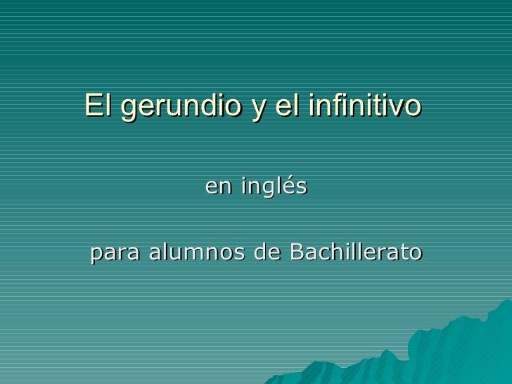 El gerundio y el infinitivo <ul><li>en inglés </li></ul><ul><li>para alumnos de Bachillerato </li></ul>
