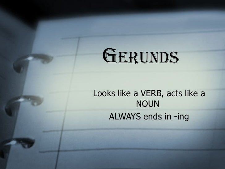 G erunds Looks like a VERB, acts like a NOUN  ALWAYS ends in -ing