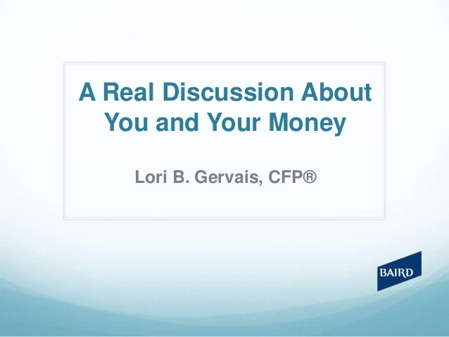 A Real Discussion About You and Your Money Lori B. Gervais, CFP®