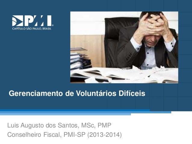 Título do Slide Máximo de 2 linhas Gerenciamento de Voluntários Difíceis Luis Augusto dos Santos, MSc, PMP Conselheiro Fis...