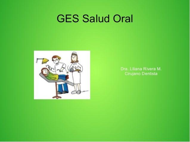 GES Salud OralDra. Liliana Rivera M.Cirujano Dentista