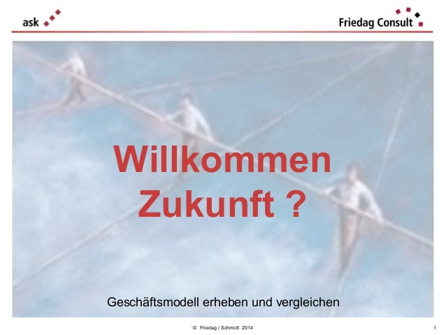 Willkommen Zukunft ? Geschäftsmodell erheben und vergleichen © Friedag / Schmidt 2014  1