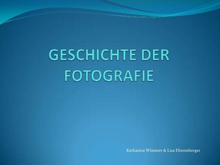 GESCHICHTE DER FOTOGRAFIE<br />Katharina Wimmer & Lisa Ehrensberger<br />