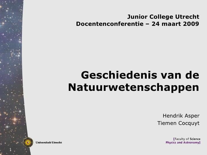 Junior College Utrecht      Docentenconferentie – 24 maart 2009           Geschiedenis van de     Natuurwetenschappen     ...
