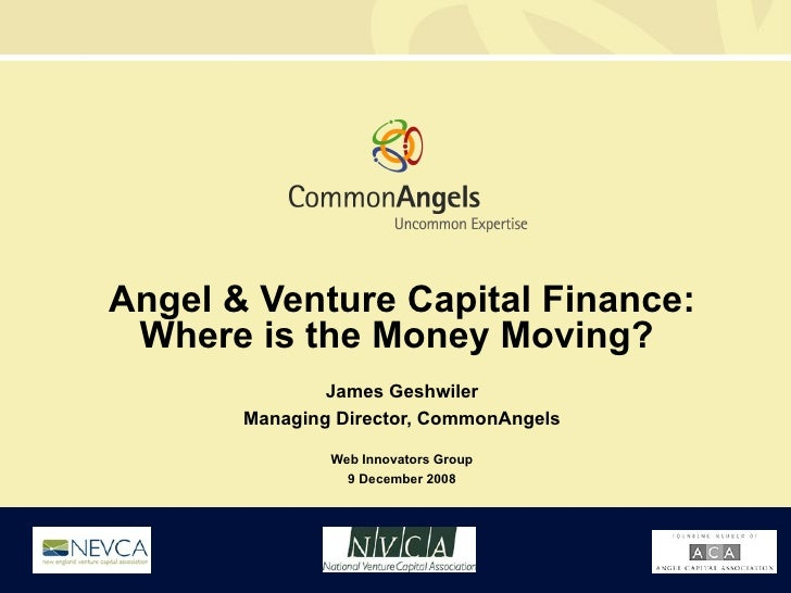 Angel & Venture Capital Finance: Where is the Money Moving?  James Geshwiler Managing Director, CommonAngels Web Innovator...