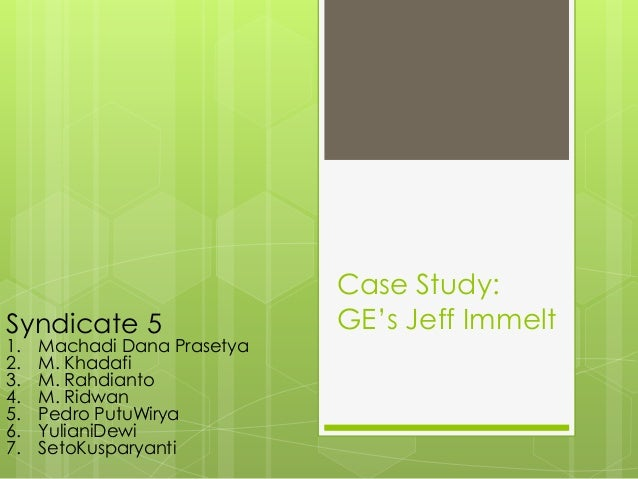 Case Study: GE's Jeff ImmeltSyndicate 5 1. Machadi Dana Prasetya 2. M. Khadafi 3. M. Rahdianto 4. M. Ridwan 5. Pedro PutuW...