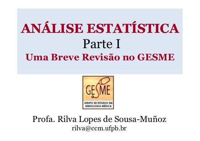 ANÁLISE ESTATÍSTICA       Parte IUma Breve Revisão no GESME Profa. Rilva Lopes de Sousa-Muñoz          rilva@ccm.ufpb.br
