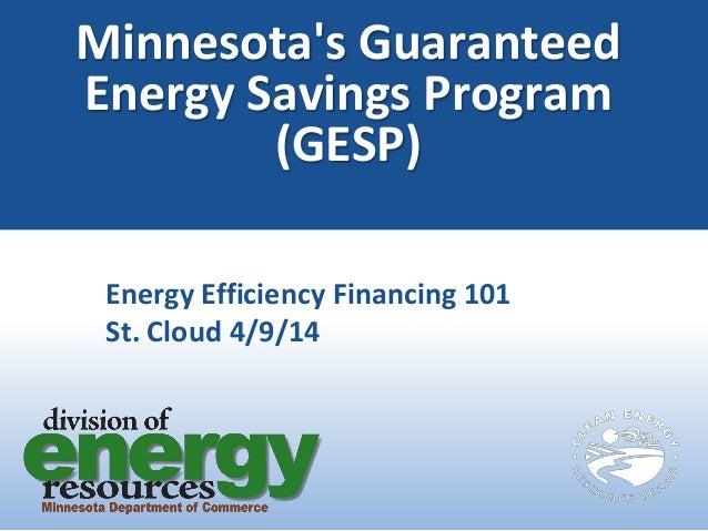 Minnesota's Guaranteed Energy Savings Program (GESP) Energy Efficiency Financing 101 St. Cloud 4/9/14