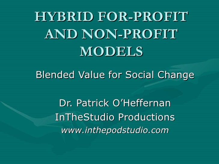 HYBRID FOR-PROFIT AND NON-PROFIT MODELS Blended Value for Social Change Dr. Patrick O'Heffernan InTheStudio Productions ww...