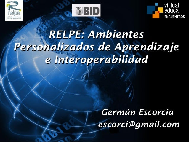 RELPE: AmbientesPersonalizados de Aprendizaje     e Interoperabilidad               Germán Escorcia              escorci@g...