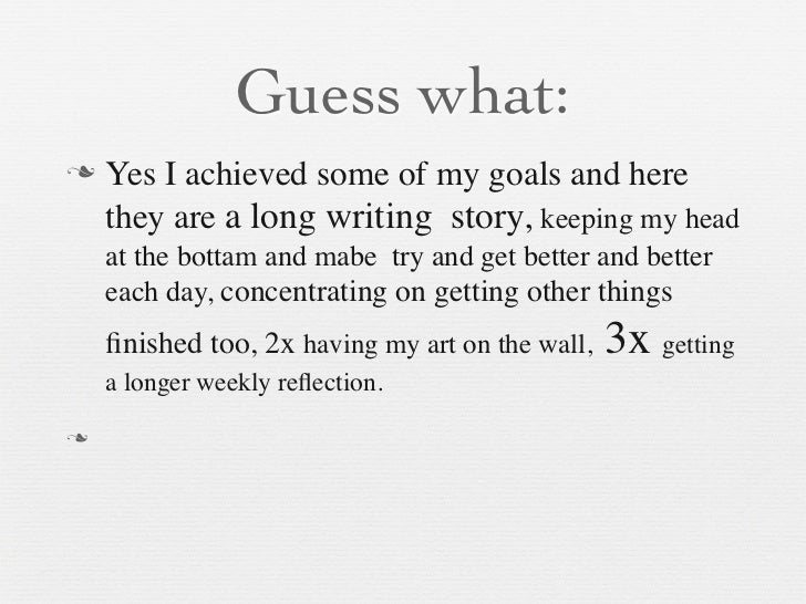 Guess what:   Yes I achieved some of my goals and here    they are a long writing story, keeping my head    at the bottam...